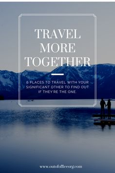 Travel together. 6 destinations to determine if your Significant Other is 'The One'  www.outofofficeorg.com