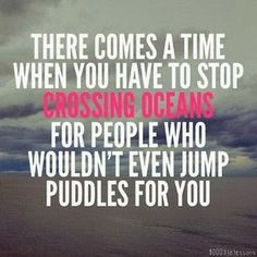 There comes a time when you have to stop crossing oceans for people who wouldn't even jump puddles for you | Inspirational Quotes