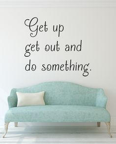 The more you say it, the more it becomes your reality! Our vinyl quotes Get up get out an... are now @ http://www.iluminair.com/products/get-up-get-out-slim