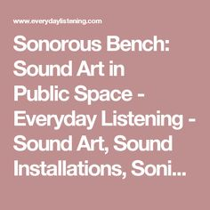 Sonorous Bench: Sound Art in PublicSpace - Everyday Listening - Sound Art, Sound Installations, Sonic Inspiration