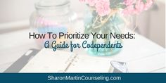 How To Prioritize Your Needs: A Guide for Codependents - Sharon Martin, LCSW Counseling San Jose and Campbell, CA Sharon Martin, Licensed Counselor, Codependency Recovery, Setting Boundaries, Stop Caring, Feeling Insecure, Assertiveness, Prioritize