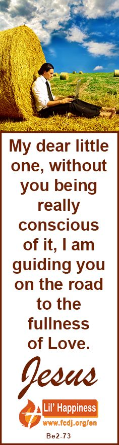 My dear little one, without you being really #conscious of it, I am guiding you on the #road to the #fullness of #Love. #jesus #quoteoftheday #God
