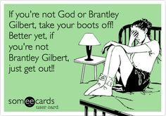 If you're not God or Brantley Gilbert, take your boots off! Better yet, if you're not Brantley Gilbert, just get out!!