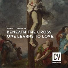 Jesus to Padre Pio: Beneath the cross one learns to love.
