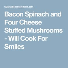 Bacon Spinach and Four Cheese Stuffed Mushrooms - Will Cook For Smiles