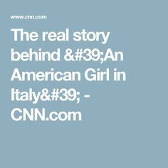 The real story behind 'An American Girl in Italy' - CNN.com