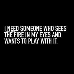 Ateşi gözlerimde gören ve onunla oynamak isteyen birisine ihtiyacım var.