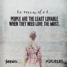 Reminder...people are the least lovable when they need love the most.