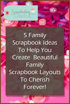 Family Scrapbook Ideas: Here's 5 Scrapbook Layout Ideas To Brighten And Bring To Life Your Family Scrapbooks!