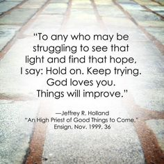 """""""To any who may be struggling to see that light and find that hope, I say: Hold on. God loves you. Things will improve."""" """"An High Priest of Good Things to Come,"""" by Jeffery R. Gospel Quotes, Mormon Quotes, Lds Quotes, Religious Quotes, Uplifting Quotes, Qoutes, Lds Mormon, Mormon Messages, Prophet Quotes"""