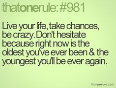 Live your life, take chances, be crazy. Don't hesitate because right now is the oldest you've ever been & the youngest you'll be ever again.