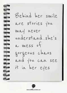 Behind her smile are stories you may never understand...she's a mess of gorgeous chaos and you can see it in her eyes ///future tattoo