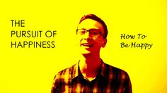 The Pursuit Of Happiness — How To Be Happy