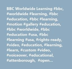 BBC Worldwide Learning #bbc, #worldwide #learning, #bbc #education, #bbc #learning, #motion #gallery #education, #bbc #worldwide, #bbc #education #usa, #bbc #learning #usa, #rights-ready, #video, #education, #learning, #learn, #custom #video, #voiceover, #educational, #attenborough, #open #university, #travel, #culture, #history, #literature, #mathematics, #business, #economics, #geology, #geography, #biology, #chemistry, #sciences, #sociology, #psychology, #management, #communications, #cbs…