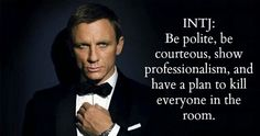 INTJ: be polite, be courteous, show professionalism and have a plan to kill everyone in the room.  Image is James Bond - but it reads allllllll Road House.