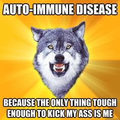 Auto-Immune Disease: Because the only thing tough enough to kick my ass is me.