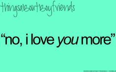 """""""No, i love YOU more"""" ... The always continuing argue... <3Things About Boyfriends"""