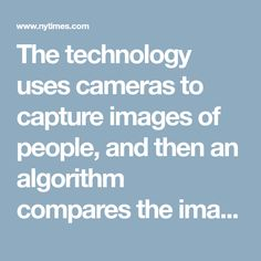 The technology uses cameras to capture images of people, and then an algorithm compares the images to a database of photographs to help identify the person and, when used for security purposes, to determine if the person is considered a problem.