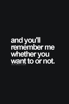 And you'll remember me whether you want to or not.