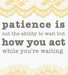 foodwhorenomore! — Patience Is Not The Ability To Wait But How You Act While You're Waiting