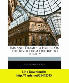 Isis and Thamesis Hours On the River from Oxford to Henley (9781144859495) Alfred John Church , ISBN-10: 1144859492  , ISBN-13: 978-1144859495 ,  , tutorials , pdf , ebook , torrent , downloads , rapidshare , filesonic , hotfile , megaupload , fileserve