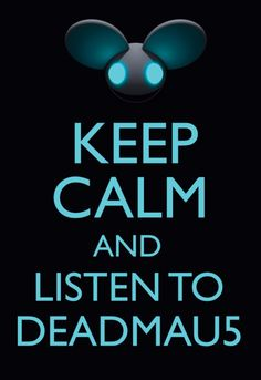 Keep calm and listen to DEADMAU5 ;)  Music can take you places you want or need to be...never underestimate the power of music for it dwells within your soul- LB