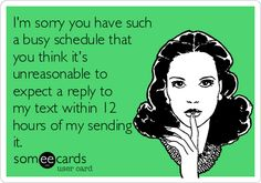 I'm+sorry+you+have+such+a+busy+schedule+that+you+think+it's+unreasonable+to+expect+a+reply+to+my+text+within+12+hours+of+my+sending+it.