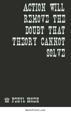 Pehyl Hsieh picture quotes - Action will remove the doubt that theory cannot solve - Motivational quotes