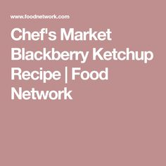 Chef's Market Blackberry Ketchup Recipe | Food Network