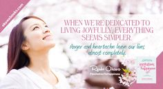 When we're dedicated to living joyfully, everything seems simpler. Anger and heartache leave our lives almost completely.