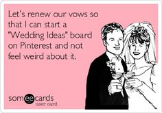 Let's renew our vows so that I can start a 'Wedding Ideas' board on Pinterest and not feel weird about it.