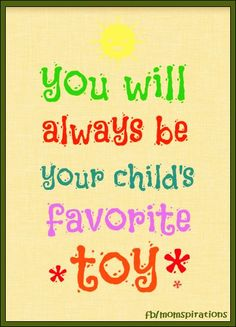 You will always be your child's favorite toy.