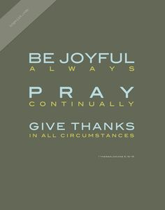 (The rest of the verse says- For this is God's will for you.)  When I'm unsure what I should do, what God's will is for me or my family, I think of this verse and just make sure I'm praying, being joyful, and giving thanks. THAT is always God's will for me at any given time.