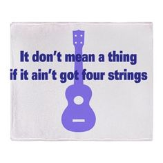 It Dont Mean A Thing if it Aint Got... Ukulele Throw Blanket on CafePress.com