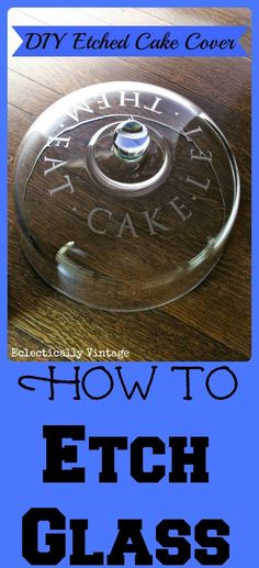 Let Them Eat Cake glass cake dome. How to Etch Glass - DIY Etched Cake Cover Diy Projects To Try, Crafts To Make, Fun Crafts, Home Crafts, Craft Projects, Craft Ideas, Craft Gifts, Diy Gifts, Homemade Gifts