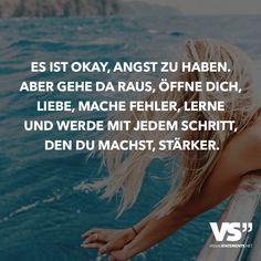 Es ist okay, Angst zu haben. Aber gehe da raus, öffne dich, liebe, mache Fehler, lerne und werde mit jedem Schritt, den du machst, stärker.
