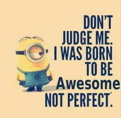 Don't Judge Me. I was born to be awesome not Perfect | Don't judge me. I was meant to be awesome not perfect.