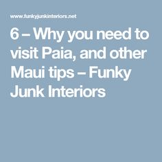 6 – Why you need to visit Paia, and other Maui tips – Funky Junk Interiors