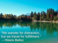 """We wander for distraction, but we travel for fulfillment."" – Hilaire Belloc"