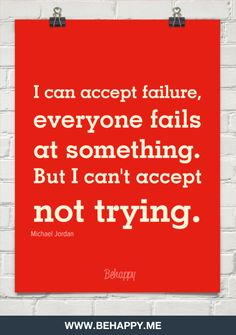 I can accept failure, everyone fails at something. But i cant accept not trying. by Michael Jordan #42