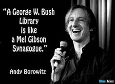 """A George W. Bush Library is like a Mel Gibson Synagogue."" –Andy Borowitz"
