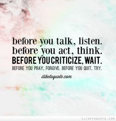 Before you talk, listen. Before you act, think. Before you criticize, wait. Before you pray, forgive. Before you quit, try.