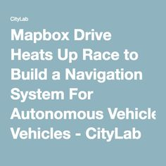 Mapbox Drive Heats Up Race to Build a Navigation System For Autonomous Vehicles - CityLab