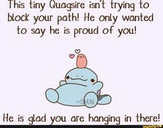 This tiny Quagsire isn't trying to block your path! He only wanted to say he is Proud of you! He is glad you are hanging in Jthere! Baby Pokemon, Pokemon Gif, Pokemon Images, Pokemon Comics, Cool Pokemon, Lego Hand, Pokemon Quotes, Adorable Drawings, Cheer Up Quotes