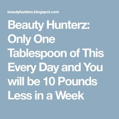 Beauty Hunterz: Only One Tablespoon of This Every Day and You will be 10 Pounds Less in a Week