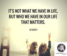 It's not what we have in life, but who we have in our life that matters. -- Disney #quote #quotes clairvoyantkim.com