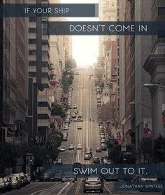 If your Ship doesn't come in... swim out to it.