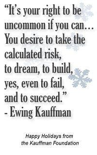 """""""It's your right to be uncommon if you can ... You desire to take the calculated risk, to dream, to build, yes, even to fail, and to succeed."""" — Ewing Marion Kauffman #entrepreneur #entrepreneurship #quote Happy Holidays from the Kauffman Foundation"""