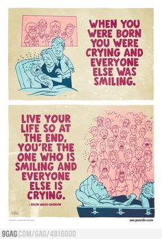 LIVE YOUR LIFE SO AT THE END, YOU'RE THE ONE WHO IS SMILING AND EVERYONE ELSE IS CRYING.