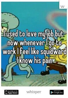 I used to love my job but now whenever I go to work I feel like squidward I know his pain
